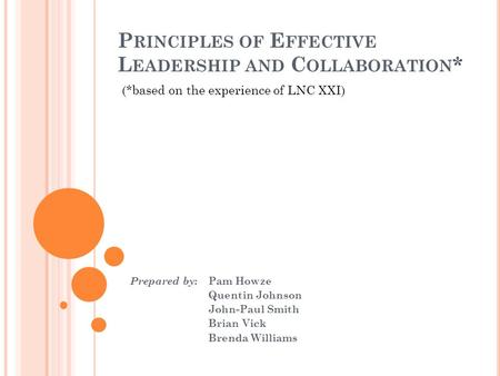 P RINCIPLES OF E FFECTIVE L EADERSHIP AND C OLLABORATION * Prepared by : Pam Howze Quentin Johnson John-Paul Smith Brian Vick Brenda Williams (*based on.
