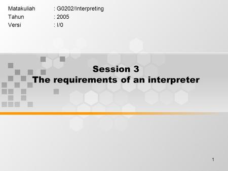 1 Session 3 The requirements of an interpreter Matakuliah: G0202/Interpreting Tahun: 2005 Versi: I/0.