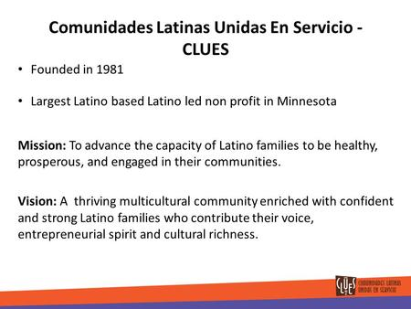 Comunidades Latinas Unidas En Servicio - CLUES Founded in 1981 Largest Latino based Latino led non profit in Minnesota Mission: To advance the capacity.
