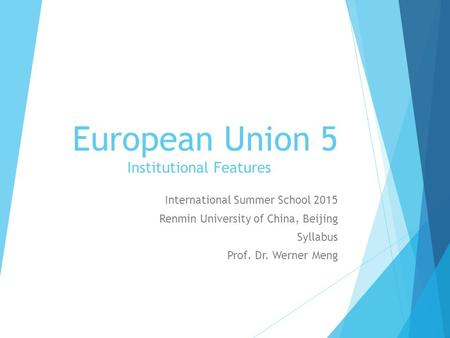 European Union 5 Institutional Features International Summer School 2015 Renmin University of China, Beijing Syllabus Prof. Dr. Werner Meng.