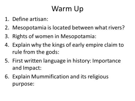 Warm Up 1.Define artisan: 2.Mesopotamia is located between what rivers? 3.Rights of women in Mesopotamia: 4.Explain why the kings of early empire claim.