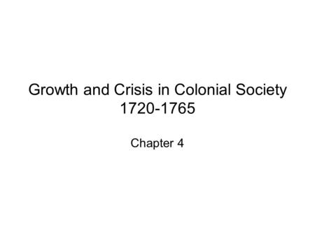 Growth and Crisis in Colonial Society 1720-1765 Chapter 4.