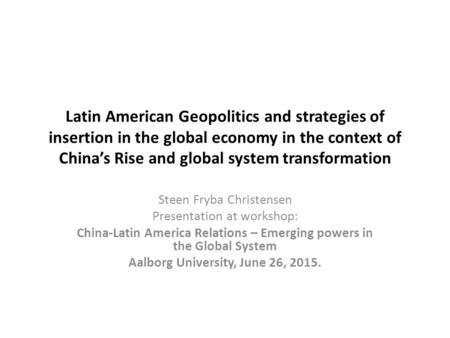 Latin American Geopolitics and strategies of insertion in the global economy in the context of China's Rise and global system transformation Steen Fryba.