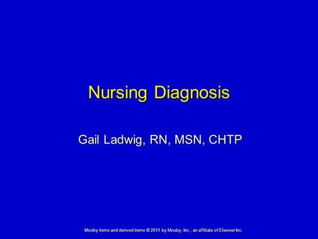 Nursing Diagnosis Gail Ladwig, RN, MSN, CHTP Mosby items and derived items © 2011 by Mosby, Inc., an affiliate of Elsevier Inc.
