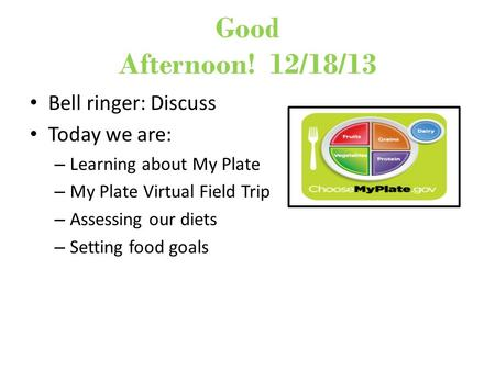 Good Afternoon! 12/18/13 Bell ringer: Discuss Today we are: – Learning about My Plate – My Plate Virtual Field Trip – Assessing our diets – Setting food.