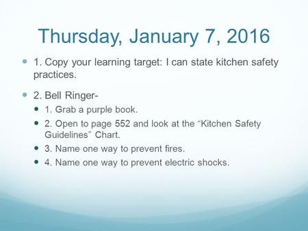 Thursday, January 7, 2016 1. Copy your learning target: I can state kitchen safety practices. 2. Bell Ringer- 1. Grab a purple book. 2. Open to page 552.