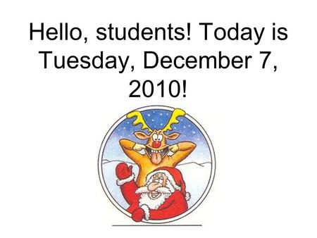 Hello, students! Today is Tuesday, December 7, 2010!