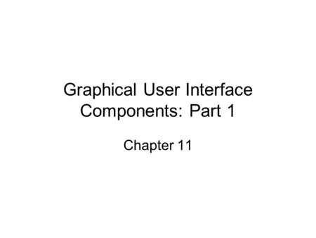Graphical User Interface Components: Part 1 Chapter 11.