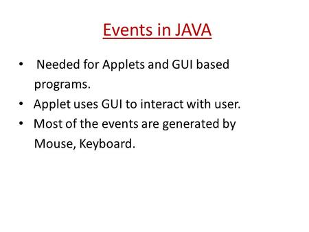 Events in JAVA Needed for Applets and GUI based programs. Applet uses GUI to interact with user. Most of the events are generated by Mouse, Keyboard.