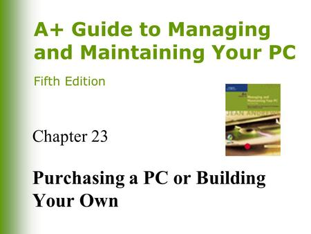 A+ Guide to Managing and Maintaining Your PC Fifth Edition Chapter 23 Purchasing a PC or Building Your Own.
