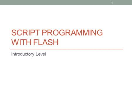 SCRIPT PROGRAMMING WITH FLASH Introductory Level 1.