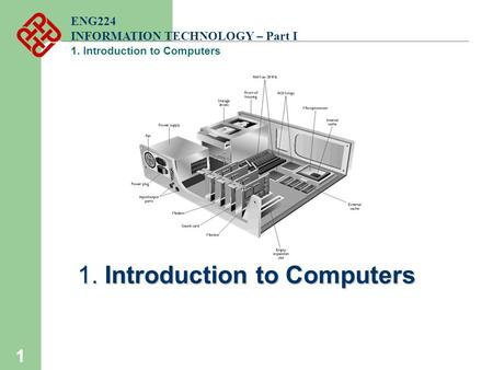 1 ENG224 INFORMATION TECHNOLOGY – Part I 1. Introduction to Computers.