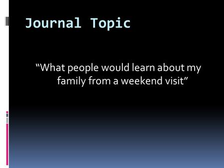 "Journal Topic ""What people would learn about my family from a weekend visit"""