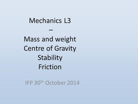 Mechanics L3 – Mass and weight Centre of Gravity Stability Friction IFP 30 th October 2014.
