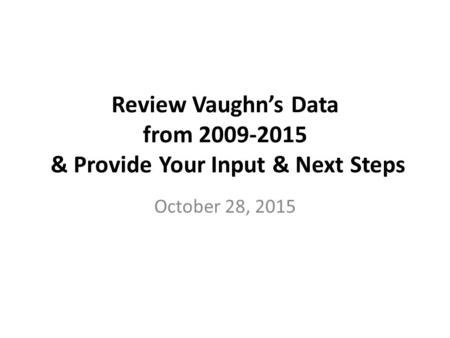 Review Vaughn's Data from 2009-2015 & Provide Your Input & Next Steps October 28, 2015.