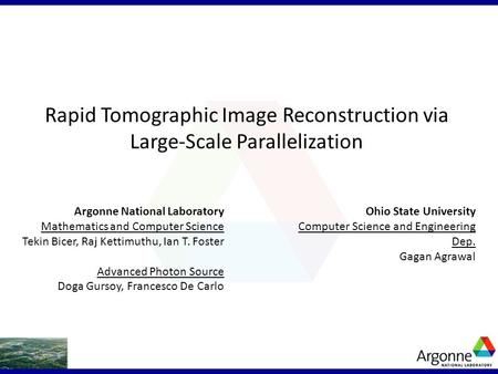 Rapid Tomographic Image Reconstruction via Large-Scale Parallelization Ohio State University Computer Science and Engineering Dep. Gagan Agrawal Argonne.