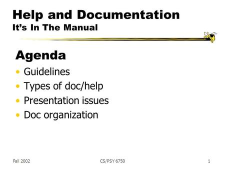 Fall 2002CS/PSY 67501 Help and Documentation It's In The Manual Agenda Guidelines Types of doc/help Presentation issues Doc organization.