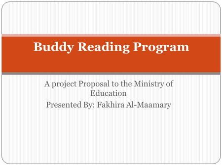 A project Proposal to the Ministry of Education Presented By: Fakhira Al-Maamary Buddy Reading Program.