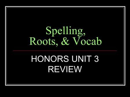 Spelling, Roots, & Vocab HONORS UNIT 3 REVIEW. Root Meaning SPEC to look at, sight SPECIAL, SPECIFICATION, SPECULATIVE.