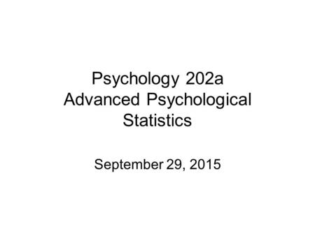 Psychology 202a Advanced Psychological Statistics September 29, 2015.