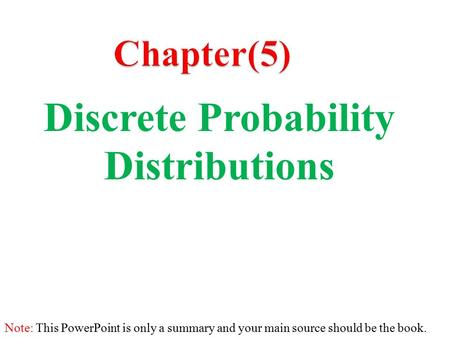 Discrete Probability Distributions Note: This PowerPoint is only a summary and your main source should be the <strong>book</strong>.