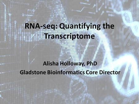 RNA-seq: Quantifying the Transcriptome Alisha Holloway, PhD Gladstone Bioinformatics Core Director.