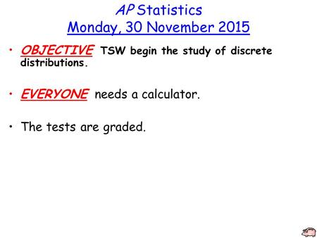 AP Statistics Monday, 30 November 2015 OBJECTIVE TSW begin the study of discrete distributions. EVERYONE needs a calculator. The tests are graded.