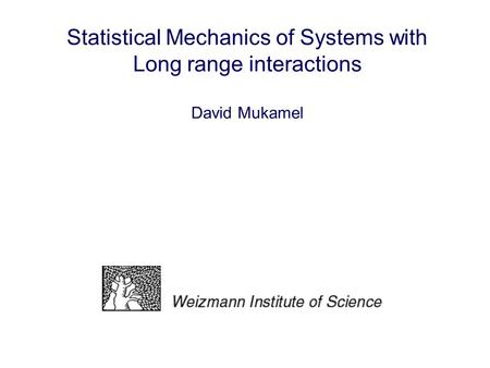 Statistical Mechanics of Systems with Long range interactions David Mukamel.