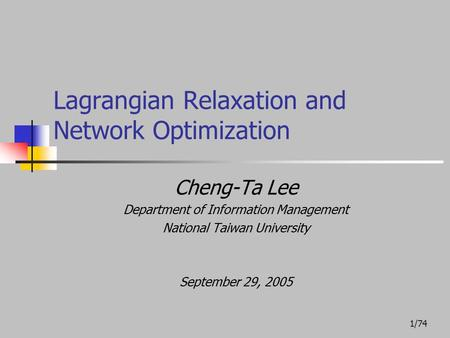 1/74 Lagrangian Relaxation and Network Optimization Cheng-Ta Lee Department of Information Management National Taiwan University September 29, 2005.
