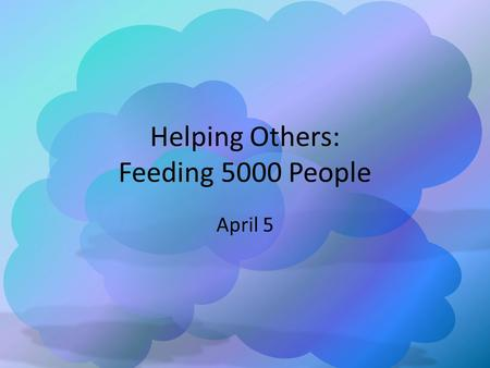 Helping Others: Feeding 5000 People April 5. Think About It … What are some different ways people react when given an overwhelming responsibility? Today.