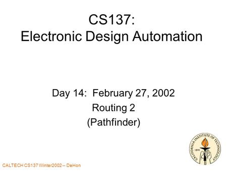 CALTECH CS137 Winter2002 -- DeHon CS137: Electronic Design Automation Day 14: February 27, 2002 Routing 2 (Pathfinder)
