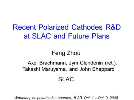 Recent Polarized Cathodes R&D at SLAC and Future Plans Feng Zhou Axel Brachmann, Jym Clendenin (ret.), Takashi Maruyama, and John Sheppard SLAC Workshop.