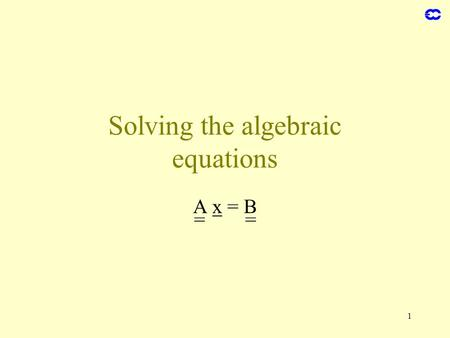 1 Solving the algebraic equations A x = B =. 2 Direct solution x = A -1 B = = Applicable only to small problems For the vertical in the spectral technique.