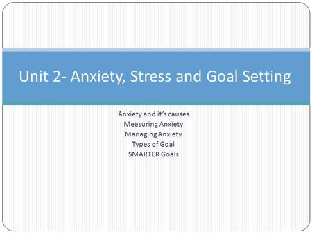 Anxiety and it's causes Measuring Anxiety Managing Anxiety Types of Goal SMARTER Goals Unit 2- Anxiety, Stress and Goal Setting.