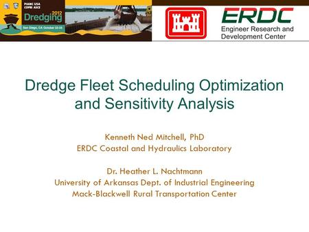 Dredge Fleet Scheduling Optimization and Sensitivity Analysis Kenneth Ned Mitchell, PhD ERDC Coastal and Hydraulics Laboratory Dr. Heather L. Nachtmann.