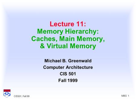 MBG 1 CIS501, Fall 99 Lecture 11: Memory Hierarchy: Caches, Main Memory, & Virtual Memory Michael B. Greenwald Computer Architecture CIS 501 Fall 1999.