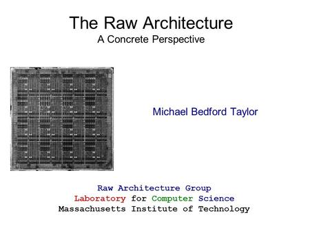 The Raw Architecture A Concrete Perspective Michael Bedford Taylor Raw Architecture Group Laboratory for Computer Science Massachusetts Institute of Technology.