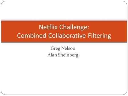 Netflix Challenge: Combined Collaborative Filtering Greg Nelson Alan Sheinberg.