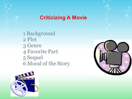 Criticizing A Movie 1 Background 2 Plot 3 Genre 4 Favorite Part 5 Sequel 6 Moral of the Story.