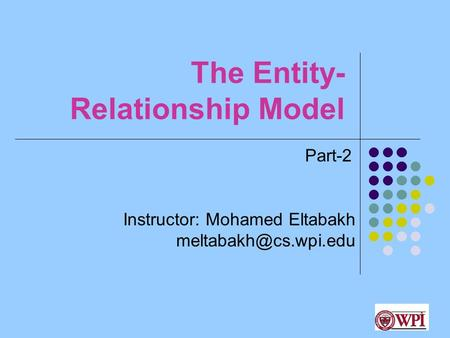 1 The Entity- Relationship Model Instructor: Mohamed Eltabakh Part-2.