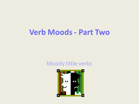 Verb Moods - Part Two Moody little verbs. Standards CCSS L.8.1: Demonstrate command of the conventions of standard English grammar and usage when writing.