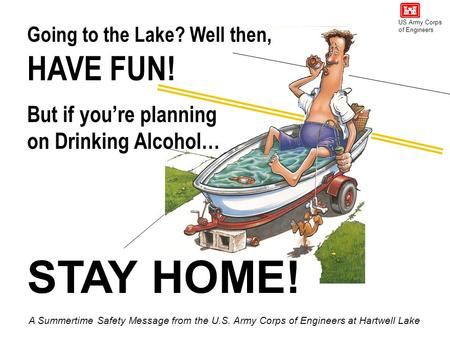 Going to the Lake? Well then, STAY HOME! HAVE FUN! But if you're planning on Drinking Alcohol… A Summertime Safety Message from the U.S. Army Corps of.