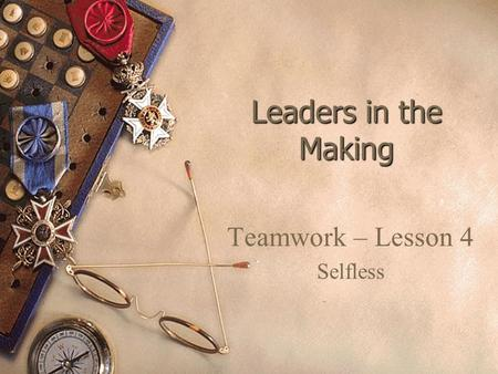 Leaders in the Making Teamwork – Lesson 4 Selfless.