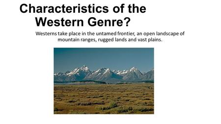 What Are the Characteristics of the Western Genre? Westerns take place in the untamed frontier, an open landscape of mountain ranges, rugged lands and.