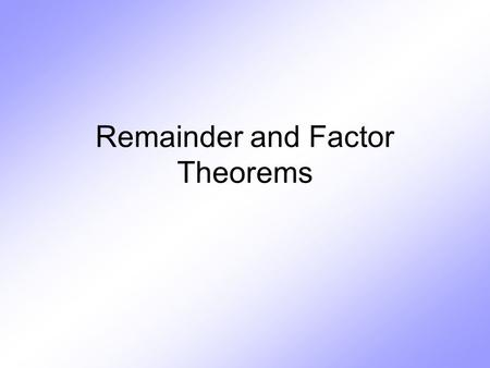 Remainder and Factor Theorems. Remainder Theorem If a polynomial f(x) is divided by x – a, the remainder is the same as finding f(a) dividendquotient.