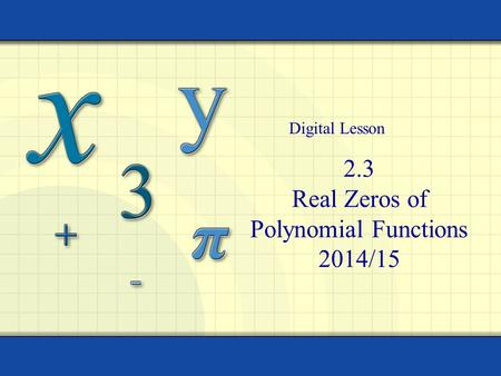 2.3 Real Zeros of Polynomial Functions 2014/15 Digital Lesson.