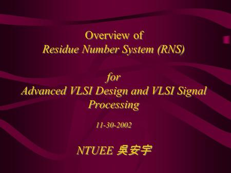 Overview of Residue Number System (RNS) for Advanced VLSI Design and VLSI Signal Processing 11-30-2002 NTUEE 吳安宇.
