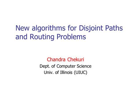 New algorithms for Disjoint Paths and Routing Problems Chandra Chekuri Dept. of Computer Science Univ. of Illinois (UIUC)