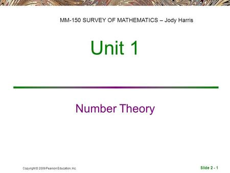 Slide 2 - 1 Copyright © 2009 Pearson Education, Inc. Unit 1 Number Theory MM-150 SURVEY OF MATHEMATICS – Jody Harris.