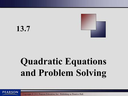 Copyright © 2011 Pearson Education, Inc. Publishing as Prentice Hall. 13.7 Quadratic Equations and Problem Solving.